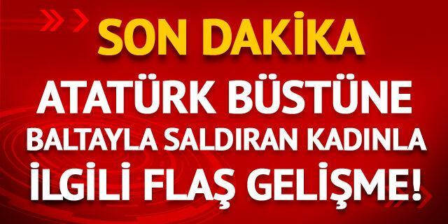 Atatürk büstüne baltayla saldıran kadınla ilgili flaş gelişme