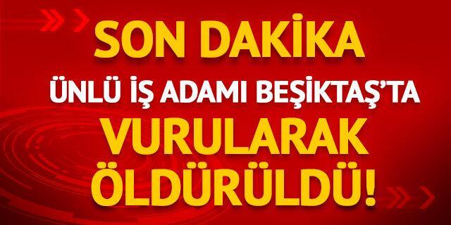 Ünlü iş adamı Beşiktaş'ta vurularak öldürüldü!