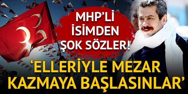 MHP'li isimden şok sözler: Elleriyle mezar kazmaya başlasınlar