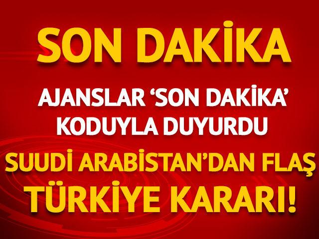 Ajanslar 'son dakika' koduyla duyurdu! Suudi Arabistan'dan flaş Türkiye kararı