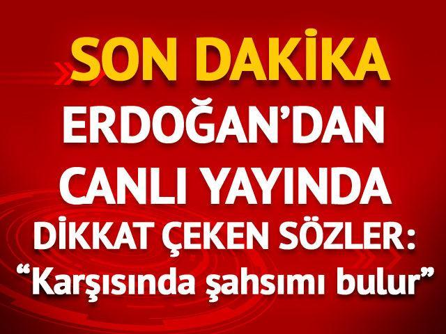 Erdoğan'dan canlı yayında çarpıcı sözler: Karşısında beni bulur