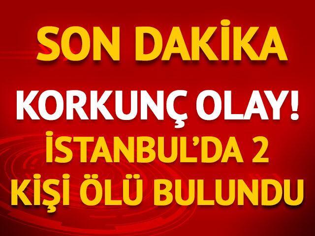 Korkunç olay! İstanbul'da 2 kişi ölü bulundu