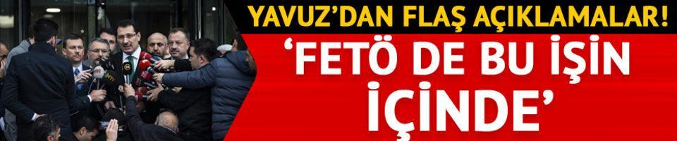 Yavuz'dan flaş açıklamalar! 'FETÖ bu işin içinde'