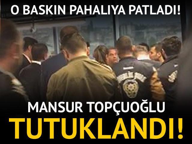 O baskın pahalıya patladı! Mansur Topçuoğlu tutuklandı