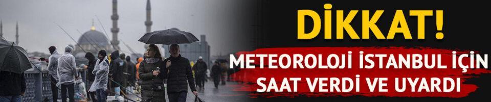 Dikkat! Meteoroloji İstanbul için uyardı ve saat verdi