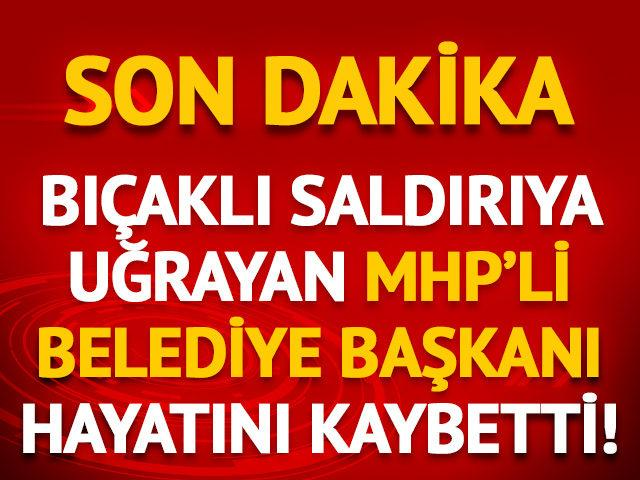 Bıçaklı saldırıya uğrayan MHP'li belediye başkanı hayatını kaybetti