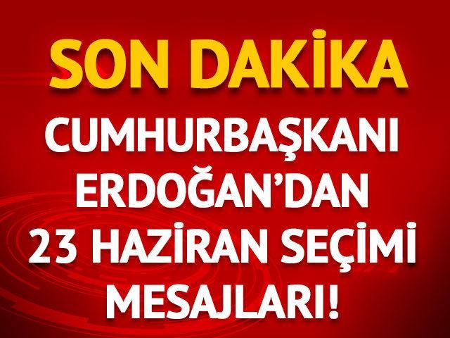 Cumhurbaşkanı Erdoğan'dan 23 Haziran seçimi mesajları