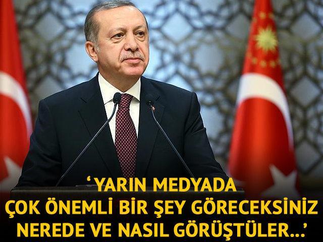 Erdoğan: Yarın medyada çok önemli bir şey göreceksiniz! Nerede ve nasıl buluştular...'
