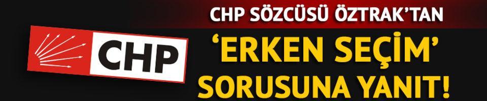 CHP Sözcüsü Öztrak'tan erken seçim sorusuna yanıt!