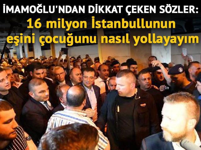 İmamoğlu'ndan dikkat çeken sözler: 16 milyon İstanbullunun eşini nasıl yollayayım