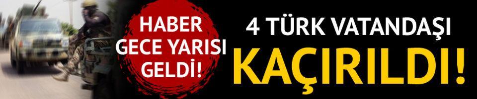 Haber gece yarısı geldi! 4 Türk vatandaşı kaçırıldı!