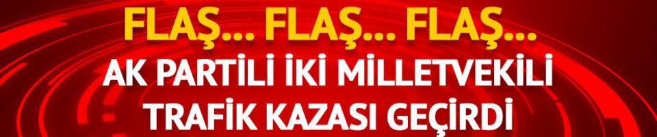 AK Partili iki milletvekili trafik kazası geçirdi