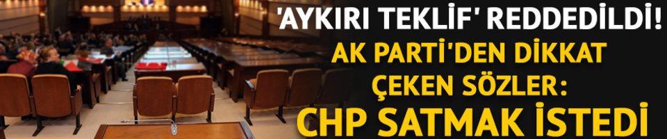 'Aykırı teklif' reddedildi! AK Parti'den dikkat çeken sözler: CHP satmak istedi