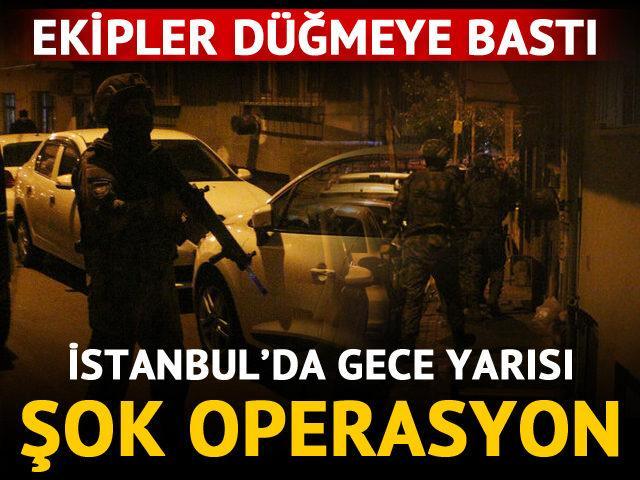 Ekipler düğmeye bastı! İstanbul'da gece yarısı şok operasyon