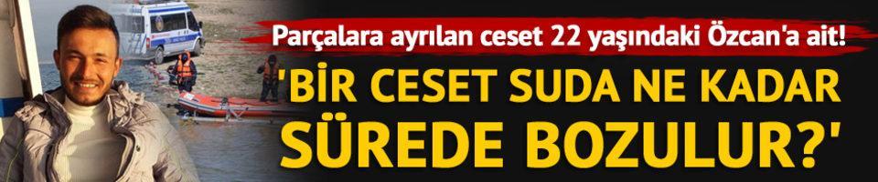 Parçalara ayrılan ceset 22 yaşındaki Özcan'a ait!