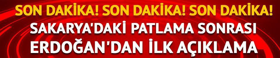 Sakarya'daki patlama sonras Erdoğan'dan ilk açıklama