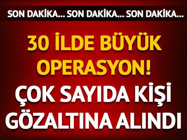 Ankara merkezli 30 ilde büyük operasyon