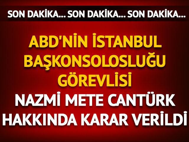 ABD'nin İstanbul Başkonsolosluğu görevlisi Nazmi Mete Cantürk hakkında karar verildi