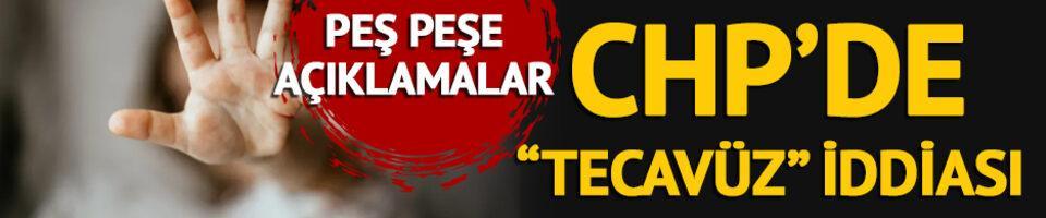 CHP'de 'tecavüz' iddiası! Peş peşe açıklamalar