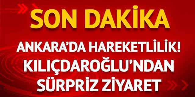 Ankara'da hareketlilik! Kılıçdaroğlu'ndan sürpriz ziyaret