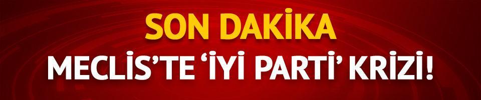 Meclis'te 'İYİ Parti' krizi!