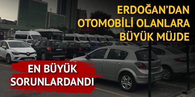 En büyük sorunlardandı! Erdoğan'dan otomobili olanlara büyük müjde