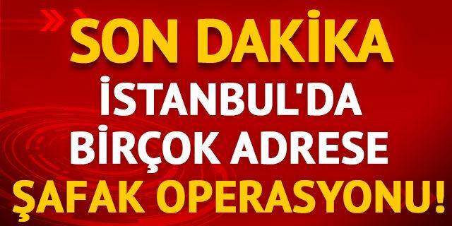 İstanbul'da birçok adrese şafak operasyonu!