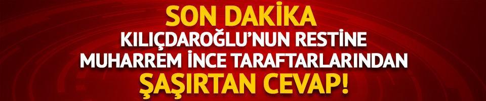Kılıçdaroğlu'nun restine Muharrem İnce taraftarlarından şaşırtan cevap!