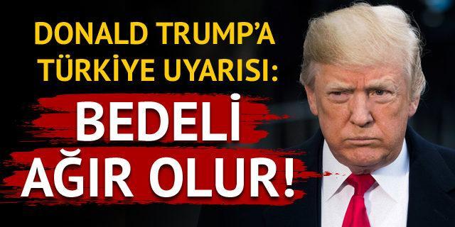 Trump'a Türkiye uyarısı: Bedeli ağır olur!