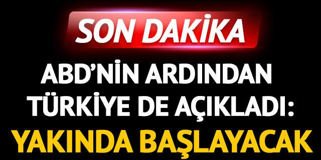 ABD'nin ardından Türkiye de açıkladı: Yakında başlayacak