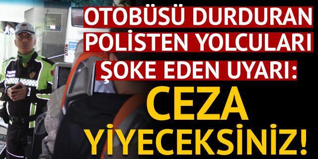Polis otobüsü durdurdu ve yolculara bu uyarıyı yaptı: Ceza...